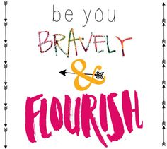 Be You, Bravely and Flourish