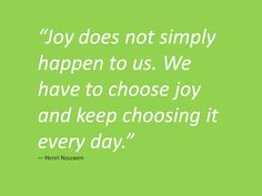 Love anything from Henri Nouwen!  Joy is something I chose everyday!  Some days harder than others. Thank you God for loving me!