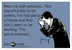 Bless me with patience....  Not opportunities to be patient, I've had plenty of those & they don't seem to be working, the actual patience!