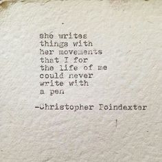 """She writes things with her movements that I for the life of me could never write with a pen.""  ~C. Poindexter"