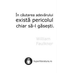 """""""În căutarea adevărului există pericolul chiar să-l găseşti."""" William Faulkner"""