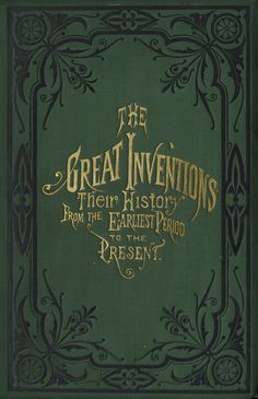 The Great Inventions Their History from the earliest Period to the Present