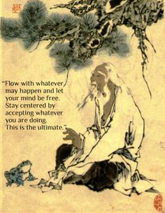 Flow with whatever may happen...This was said by Chuang Tzu, BC 369-286 He was a student of Lao-Tzu