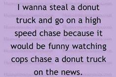 I wanna steal a donut truck and go on a high speed chase because it would be funny watching cops chase a donut truck on the news