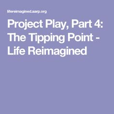 Project Play, Part 4: The Tipping Point - Life Reimagined