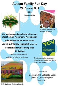 Autism Family Fun Day Come along and celebrate with us as West Lothian Asperger's Association re-launches under a new name. Autism Family Support aims to support all families living with All Autism Lots of stalls and fun!  Activities for children of all ages 26th October 2014  10am — 4pm Cairn Hotel, Blackburn Road, Bathgate, EH48 2EL
