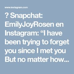 """👻 Snapchat: EmilyJoyRosen en Instagram: """"I have been trying to forget you  since I met you But no matter how hard I try  to erase you  you get stronger  as if me trying to rub you out  has you take root deeper in me  Sometimes when I look into your eyes  I wonder if I crave destruction  because I can already see the tears I will cry  and how I will fracture  when you realize  it's not me  With you I remember  what it was like to believe  I remember when words meant something  and forever..."""