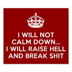 if you want me to calm down, maybe you should think about that BEFORE you piss me off! LOL