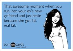 That awesome moment when you run into your ex's new girlfriend and just smile because she got fat, real fat.