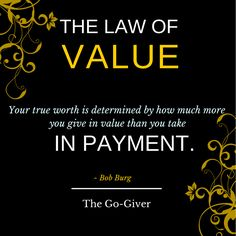 The Law of Value - Your true worth is determined by how much more you give in value than you take in payment.
