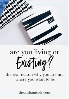 Are You Living or Existing? The Real Reason Why You Are Not Where You Want To Be - The Alisha Nicole