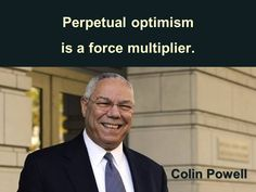 """One of Colin Powell's 13 life rules, """"Perpetual Optimism is a Force Multiplier"""""""