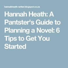 Hannah Heath: A Pantster's Guide to Planning a Novel: 6 Tips to Get You Started