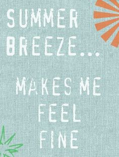 Summer breeze - remember this song... Brings back memories... Summer breeze makes me feel fine Blowing through the jasmine in my mind