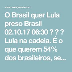 O Brasil quer Lula preso Brasil  02.10.17 06:30    Lula na cadeia.  É o que querem 54% dos brasileiros, segundo o Datafolha.  Só 40% dizem que ele deve continuar solto.  Considerando que essa foi a pesquisa mais favorável a Lula em muito tempo, o número é avassalador.