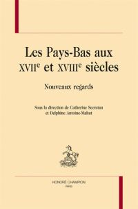 Catherine Secretan et Delphine Antoine-Mahut - Les Pays-Bas aux XVIIe et XVIIIe siècles - Nouveaux regards.