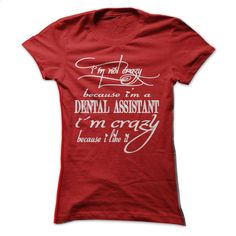 YOU NOT CRAZY because you like DENTAL ASSISTANT- LIMIT T Shirt, Hoodie, Sweatshirts - cool t shirts #hoodie #clothing