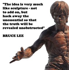 """The idea is very much like sculpture, not to add on, but hack away the unessential so that the truth will be revealed unobstructed"" Bruce Lee Wisdom Quotes, Life Quotes, Quotes To Live By, Amazing Quotes, Great Quotes, Martial Arts Quotes, Bob Marley, Bruce Lee Martial Arts, Eminem"