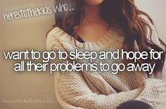 Want to got to sleep and hope for all their problems to go away