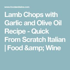 Lamb Chops with Garlic and Olive Oil Recipe  - Quick From Scratch Italian | Food & Wine