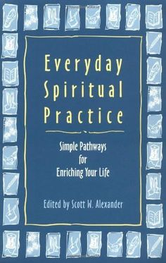 Everyday Spiritual Practice: Simple Pathways for Enriching Your Life by Scott W. Alexander, . Forty inspiring contributors share their personal spiritual practices for making each day more meaningful and satisfying--from meditation and prayer, to recycling and vegetarianism, to quilting and art. This collection suggests a wide variety of ways in which you can spiritually examine, shape, and care for your life, to achieve wholeness, satisfaction, depth, and meaning.