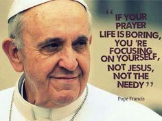 """""""If your prayer life is boring, you're focusing on yourself, not Jesus, not the needy."""" -Pope Francis"""