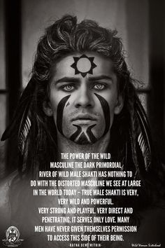 The Power of the Wild Masculine The dark primordial river of wild male shakti has nothing to do with the distorted masculine we see at large in the world today – true male shakti is very, very wild and powerful. Very strong and playful. Very direct and penetrating. It serves only Love. Many men have never given themselves permission to access this side of their being. ~ Ratna Dewi Within WILD WOMAN SISTERHOOD™