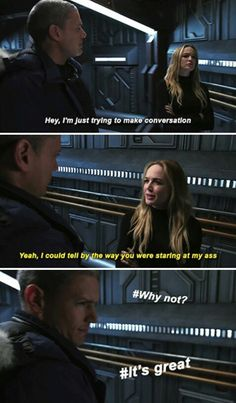 """""""Hey, I'm just trying to make conversation."""" """"Yeah, I could tell by the way you were staring at my ass.""""   Legends of Tomorrow, 1x01"""
