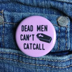 Dead men cant catcall This is for one 11/4 (~3.2 cm) or 21/4 (~5.7 cm) pinned-back button or 11/4 ceramic magnet. Great for jackets or