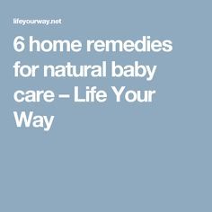 6 home remedies for natural baby care – Life Your Way