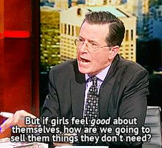 """""""But if girls feel good about themselves, how are we going to sell them things they don't need?"""" -Stephen Colbert: I now love this man! Media makes us feel broken on purpose so they can fix us Granada, Stephen Colbert, Body Love, Body Image, The Funny, In This World, I Laughed, Feel Good, Laughter"""