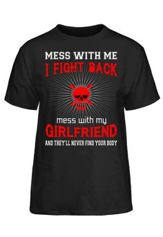 Mess With Me I Fight Back Mess With My Girlfriend And They'll Never Find Your Body T-Shirt