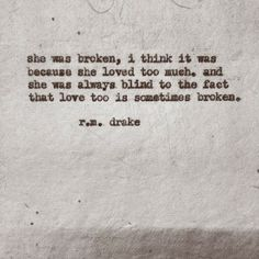 """she was broken. i think it was because she loved too much. and she was always blind to the fact that love too is sometimes broken"" - r.m. drake"