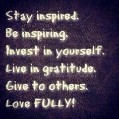 Stay inspired. Be inspiring. Invest in yourself. Live in gratitude. Give to others. Love FULLY!  #powerofpositivity #positivewords #positivethinking #inspiration #quotes