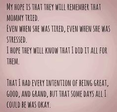 My hope is that they will remember mommy tried.  Even when she was tired, even when she was stressed. I hope they will know that I did it all for them. That I had every intention of being great, good, and grand, but some days all I could be was okay. Yes.