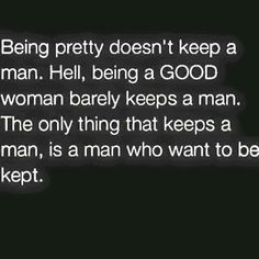 Being pretty doesn't keep a man, Hell, being a good woman barely keeps a man, The only thing that keeps a man, is a man who wants to be kept.