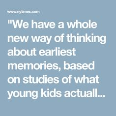 """""""We have a whole new way of thinking about earliest memories, based on studies of what young kids actually remember,"""" said Dr. Ulric Neisser, a psychologist at Emory. """"At 2 1/2 or 3, kids are not very interested in the past. You don't see a bunch of 3-year-olds sitting around talking about old times."""""""