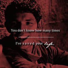 """""""You don't know how many times I've saved your life."""""""