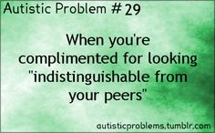 """Autistic Problems Number 29: When you're complemented for looking """"indistinguishable from your peers"""" UGH!"""
