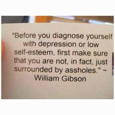 Before you diagnose yourself - make sure you're not surrounded by assholes.  Wowzers - that's so true!