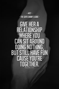 give her a relationship where you can sit around doing nothing, but still have fun cause you're together.