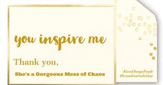you inspire me   Thank you,   She's a Gorgeous Mess of Chaos   #LoveChangesPeople #loveandcontradictions