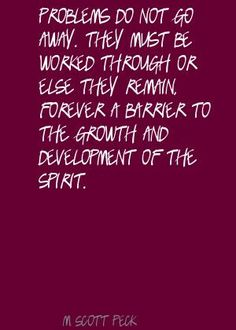 They must be worked through or else they remain forever a barrier to the growth and development of the spirit. Scott Peck, M. Work Quotes, Life Quotes, Gather Quotes, Recovery Humor, Adorable Quotes, Development Quotes, Daily Meditation, Reading Quotes, Addiction Recovery