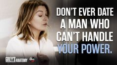 """""""Don't ever date a man who can't handle your power."""" Meredith Grey, Grey's Anatomy quotes"""