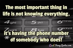 The most important thing in life is not knowing everything, it's having the phone number of somebody who does! #coolfunnyquotes