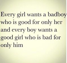 Every girl wants a badboy who is good for only her and every boy wants a good girl who is bad for him only