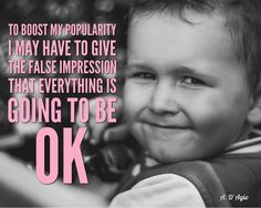 To boost my popularity I may have to give the false impression that everything is going to be ok. - A. D'Agio #quote
