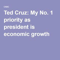 Ted Cruz: My No. 1 priority as president is economic growth