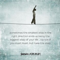 Sometimes the smallest step in the right direction ends up being the biggest step of your life. Tip toe if you must, but take the step. #SpeakLife