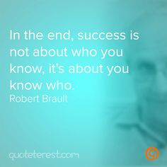 In the end, success is not about who you know, it's about you know who. - Robert Brault